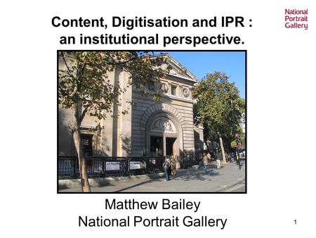 1 Content, Digitisation and IPR : an institutional perspective. Matthew Bailey National Portrait Gallery.