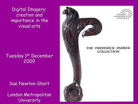 Digital Imagery: creation and importance in the visual arts Tuesday 1 st December 2009 Sue Newton-Short London Metropolitan University.