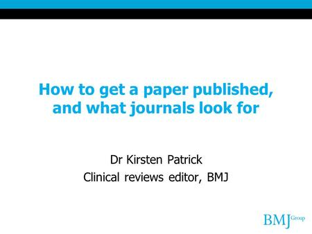 How to get a paper published, and what journals look for Dr Kirsten Patrick Clinical reviews editor, BMJ.