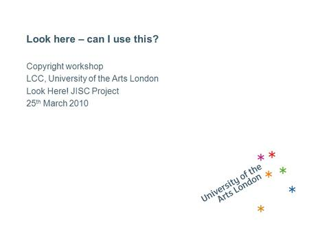Look here – can I use this? Copyright workshop LCC, University of the Arts London Look Here! JISC Project 25 th March 2010.