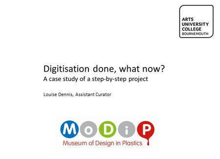 Digitisation done, what now? A case study of a step-by-step project Louise Dennis, Assistant Curator.