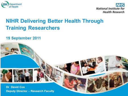 NIHR Delivering Better Health Through Training Researchers 19 September 2011 Dr David Cox Deputy Director – Research Faculty.