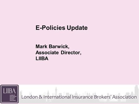 E-Policies Update Mark Barwick, Associate Director, LIIBA.