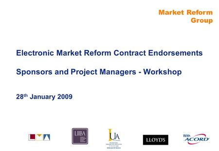 Market Reform Group With Electronic Market Reform Contract Endorsements Sponsors and Project Managers - Workshop 28 th January 2009.