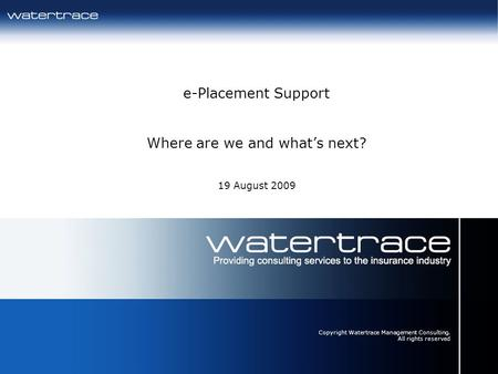 23/04/20141 e-Placement Support Where are we and whats next? 19 August 2009 Copyright Watertrace Management Consulting. All rights reserved.
