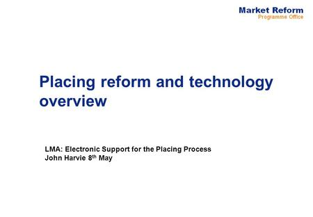 Placing reform and technology overview LMA: Electronic Support for the Placing Process John Harvie 8 th May.