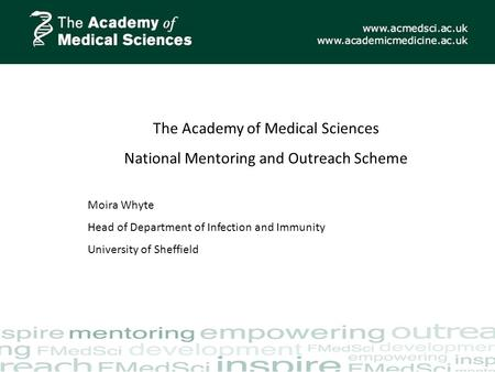 The Academy of Medical Sciences National Mentoring and Outreach Scheme Moira Whyte Head of Department of Infection and Immunity University of Sheffield.