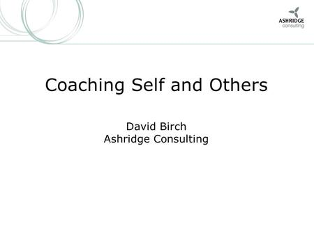 1 Coaching Self and Others David Birch Ashridge Consulting.