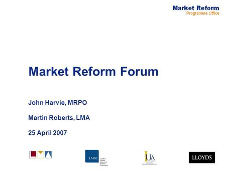 Market Reform Forum John Harvie, MRPO Martin Roberts, LMA 25 April 2007.