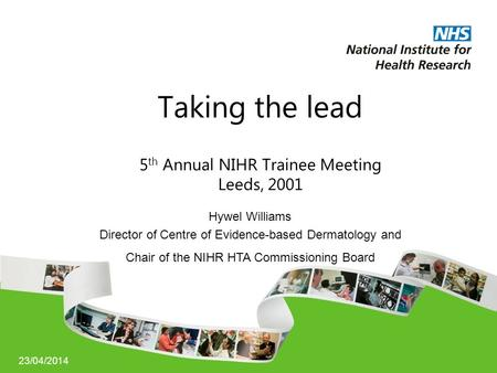 23/04/2014 Taking the lead 5 th Annual NIHR Trainee Meeting Leeds, 2001 Hywel Williams Director of Centre of Evidence-based Dermatology and Chair of the.