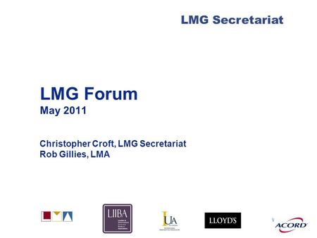 With LMG Secretariat LMG Forum May 2011 Christopher Croft, LMG Secretariat Rob Gillies, LMA.
