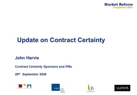 Update on Contract Certainty John Harvie Contract Certainty Sponsors and PMs 28 th September 2006.