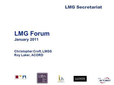 With LMG Secretariat LMG Forum January 2011 Christopher Croft, LMGS Roy Laker, ACORD.