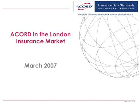 ACORD 2006. ACORD in the London Insurance Market March 2007.