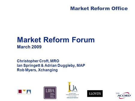 With Market Reform Office Market Reform Forum March 2009 Christopher Croft, MRO Ian Springett & Adrian Duggleby, MAP Rob Myers, Xchanging.