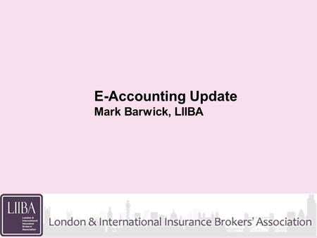 E-Accounting Update Mark Barwick, LIIBA. Background LMG workplan for 2009 is based on Finish what weve started E-accounting a key part of this LMG Objective.