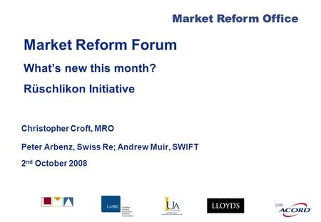 With Market Reform Office Market Reform Forum Whats new this month? Rüschlikon Initiative Christopher Croft, MRO Peter Arbenz, Swiss Re; Andrew Muir, SWIFT.