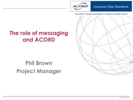 ACORD 2007 The role of messaging and ACORD Phil Brown Project Manager.