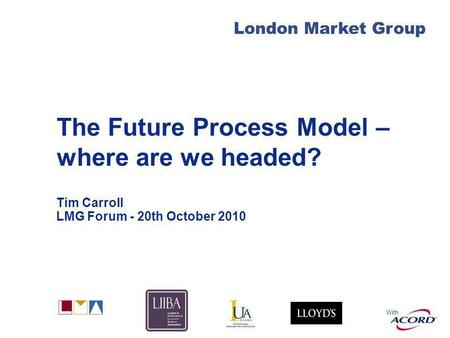 With London Market Group The Future Process Model – where are we headed? Tim Carroll LMG Forum - 20th October 2010.