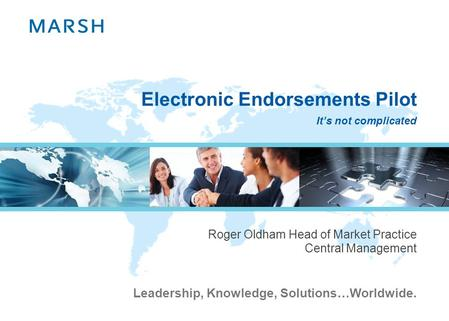 Leadership, Knowledge, Solutions…Worldwide. Electronic Endorsements Pilot Roger Oldham Head of Market Practice Central Management Its not complicated.
