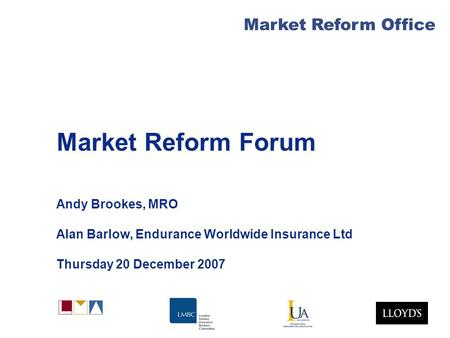 Market Reform Office Market Reform Forum Andy Brookes, MRO Alan Barlow, Endurance Worldwide Insurance Ltd Thursday 20 December 2007.