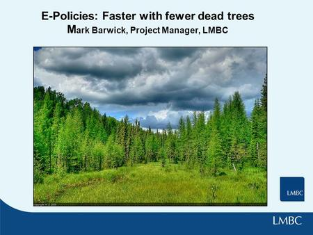 E-Policies: Faster with fewer dead trees M ark Barwick, Project Manager, LMBC.