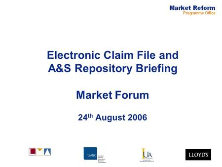 Electronic Claim File and A&S Repository Briefing Market Forum 24 th August 2006.