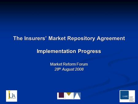 The Insurers Market Repository Agreement Implementation Progress Market Reform Forum 28 th August 2008.
