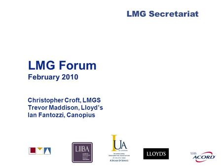 With LMG Secretariat LMG Forum February 2010 Christopher Croft, LMGS Trevor Maddison, Lloyds Ian Fantozzi, Canopius.