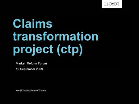 Claims transformation project (ctp) Market Reform Forum 16 September 2009 Kent Chaplin, Head of Claims.