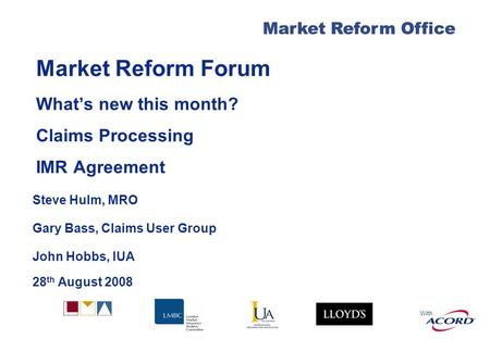 With Market Reform Office Market Reform Forum Whats new this month? Claims Processing IMR Agreement Steve Hulm, MRO Gary Bass, Claims User Group John Hobbs,
