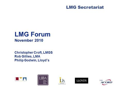 With LMG Secretariat LMG Forum November 2010 Christopher Croft, LMGS Rob Gillies, LMA Philip Godwin, Lloyds.