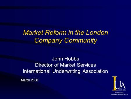 Market Reform in the London Company Community John Hobbs Director of Market Services International Underwriting Association March 2008.
