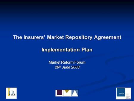 The Insurers Market Repository Agreement Implementation Plan Market Reform Forum 26 th June 2008.