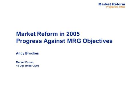 Market Reform in 2005 Progress Against MRG Objectives Andy Brookes Market Forum 15 December 2005.