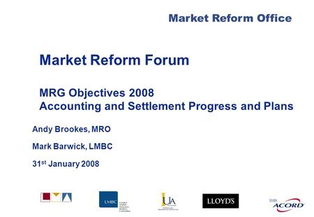 With Market Reform Forum MRG Objectives 2008 Accounting and Settlement Progress and Plans Andy Brookes, MRO Mark Barwick, LMBC 31 st January 2008 Market.