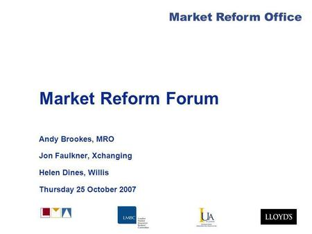 Market Reform Office Market Reform Forum Andy Brookes, MRO Jon Faulkner, Xchanging Helen Dines, Willis Thursday 25 October 2007.