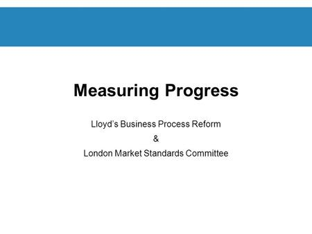 Measuring Progress Lloyds Business Process Reform & London Market Standards Committee.