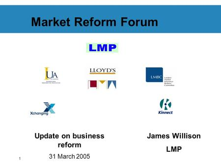 1 Market Reform Forum Update on business reform 31 March 2005 James Willison LMP.