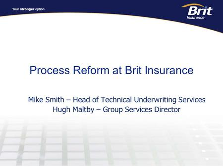 Process Reform at Brit Insurance Mike Smith – Head of Technical Underwriting Services Hugh Maltby – Group Services Director.