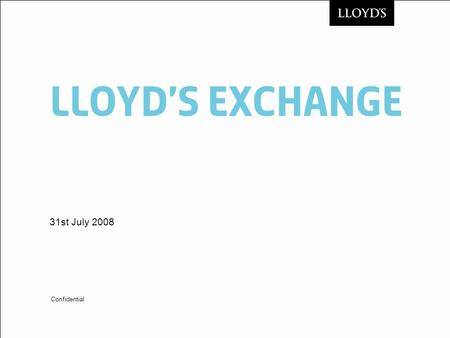 LloYDs Exchange 31st July 2008 Confidential. © Lloyds2 Lloyds Exchange Recap of what are we doing? Objective is to procure a solution that facilitates.