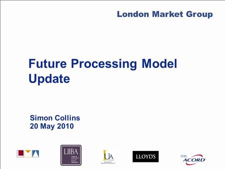 With LMG Secretariat Future Processing Model Update Simon Collins 20 May 2010 With London Market Group.