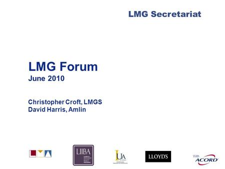 With LMG Secretariat LMG Forum June 2010 Christopher Croft, LMGS David Harris, Amlin.