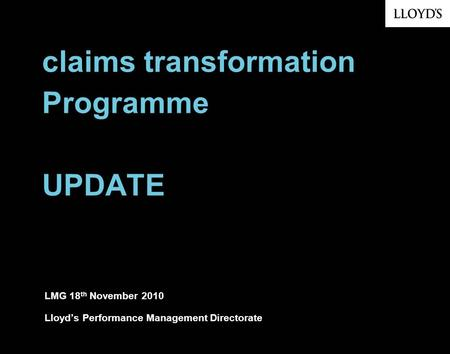 Claims transformation Programme UPDATE LMG 18 th November 2010 Lloyds Performance Management Directorate.