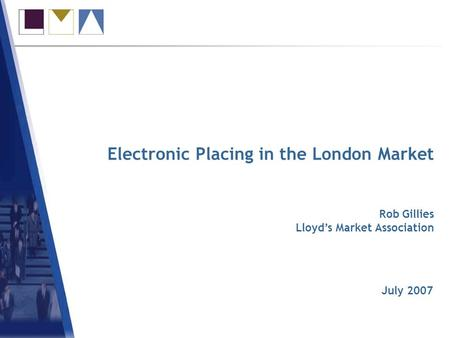 Electronic Placing in the London Market July 2007 Rob Gillies Lloyds Market Association.