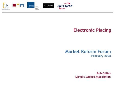 Electronic Placing Market Reform Forum February 2008 Rob Gillies Lloyds Market Association.