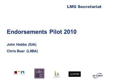 LMG Secretariat Endorsements Pilot 2010 John Hobbs (IUA) Chris Buer (LIIBA)