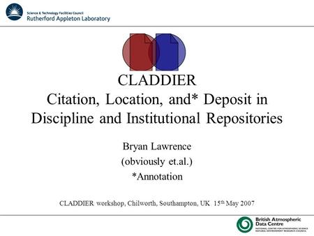 CLADDIER Citation, Location, and* Deposit in Discipline and Institutional Repositories Bryan Lawrence (obviously et.al.) *Annotation CLADDIER workshop,