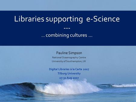 Libraries supporting e-Science --- … combining cultures … Pauline Simpson National Oceanography Centre University of Southampton, UK Digital Libraries.