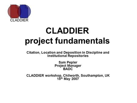 CLADDIER project fundamentals Citation, Location and Deposition in Discipline and Institutional Repositories Sam Pepler Project Manager BADC CLADDIER workshop,